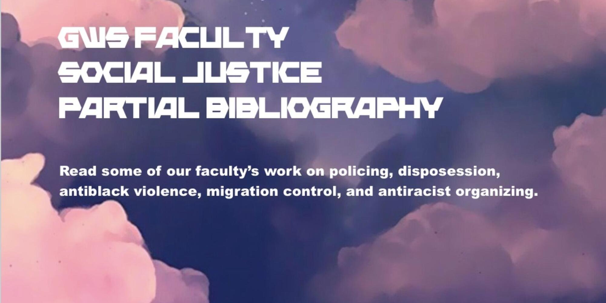 "A background of pink and purple clouds, with text reading, ""GWS Faculty Social Justice Partial Bibliography,"" and ""Read some of our faculty's work on policing, disposession, antiblack violence, migration control, and antiracist organizing."""